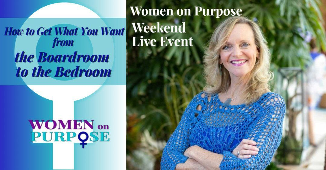 Women-on-purpose-weekend-live-event-how to get what you want from the boardroom to the bedroom